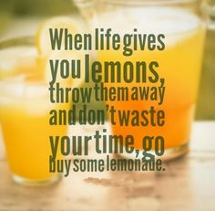 When life gives you lemons, throw them away and don't waste your time, go buy some lemonade. #life #quotes