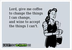 Rottenecards -             Lord, give me coffee        to change the things        I can change,        and wine to accept        the things...