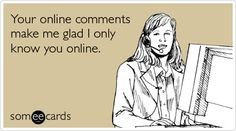 Funny Reminders Ecard: Your online comments make me glad I only know you online.