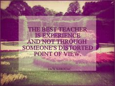 "jack kerouac quotes | Tumblr ""The best teacher is experience and not through someone's distorted point of view."""