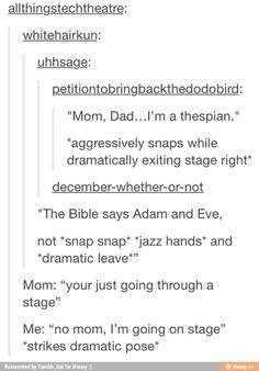 """Mom...Dad...I'm a thespian."""