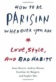 How to Be Parisian Wherever You Are: Love, Style, and Bad...