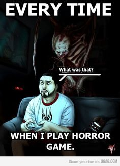 For me it's more of a jumping up and spinning around, staring into dark corners, yelling 'I know how to kill you! You'd better leave you evil necromorph!'