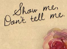 show me, don't tell me.