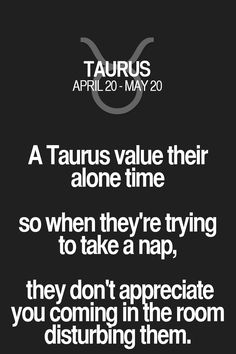 A Taurus value their alone time so when they're trying to take a nap, they don't appreciate you coming in the room disturbing them. Taurus | Taurus Quotes | Taurus Zodiac Signs
