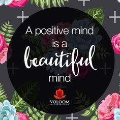 """A positive mind is a beautiful mind."""