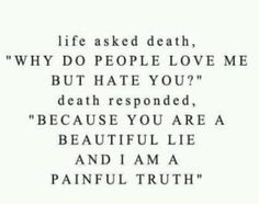 """Life asked death, """"Why do people love me but hate you?"""" Death responded, """"Because you are a beautiful lie and I am a painful truth."""" ∞"""