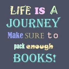 Life is a journey. Make sure to pack enough books!