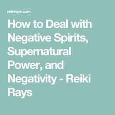 How to Deal with Negative Spirits, Supernatural Power, and Negativity - Reiki Rays