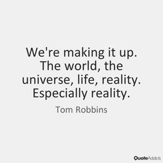 """""""We're making it up. The world, the universe, life, reality. Especially reality."""" - Tom Robbins"""