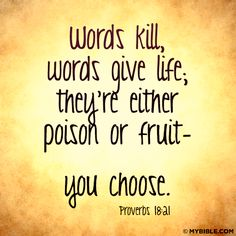 Proverbs 18:21 New Living Translation (NLT) 21 The tongue can bring death or life;     those who love to talk will reap the consequences.