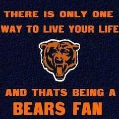 THERE IS ONLY ONE WAY TO LIVE YOUR LIFE AND THAT'S BEING A BEARS FAN