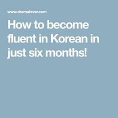 How to become fluent in Korean in just six months!