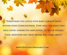 BENTINHO MASSARO - Everything you could ever want already exists within your consciousness. Tune into the state that feels good, connected and joyful. Let go of details. Then, whatever you truly desire will come about. - Inspirational Quotes - NOW FREE https://www.trinfinityacademy.com | https://www.trinfinity.us/