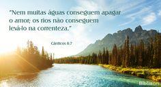 """""""Nem muitas águas conseguem apagar o amor; os rios não conseguem levá-lo na correnteza."""" Cânticos 8:7"""