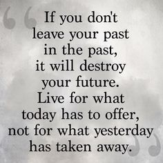 If you don't leave your past in the past,? it will destroy your future