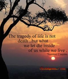 The tragedy of life is not death.. but what we let die inside of us while we live.