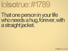 That one person in your life who needs a hug, forever, with a straight jacket.