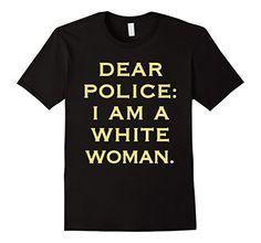 Men's Dear Police I Am A WHITE WOMAN funny shirt 2XL Blac... https://www.amazon.com/dp/B01I7PPXU6/ref=cm_sw_r_pi_dp_EEDGxbWXGDZ98