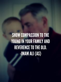 SHOW COMPASSION TO THE YOUNG IN YOUR FAMILY AND REVERENCE TO THE OLD. -IMAM ALI (A.S)
