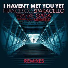 I'Haven't Met You Yet  - Remixes // Francesco Sparacello & Frankie Gada feat Sam Merrifield