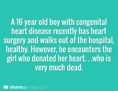 A 16 year old boy with congenital heart disease has heart surgery and walks out the hospital healthy. However, he encounters the girl who donated her heart... who is very much dead.