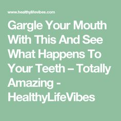 Gargle Your Mouth With This And See What Happens To Your Teeth – Totally Amazing - HealthyLifeVibes