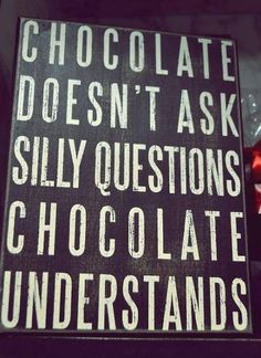 Chocolate doesn't ask silly questions chocolate understands #quotes