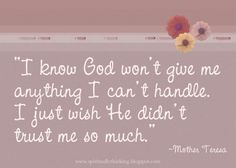 I know God won't give me anything I can't handle.  I just wish He didn't trust me so much. ~Mother Teresa