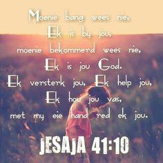 Teks - JESAJA Wees nie bevrees nie, want Ek is met jou; kyk nie angstig rond nie, want Ek is jou God. Ek versterk jou, ook help Ek jou, ook ondersteun Ek jou met my reddende regterhand. God Is For Me, I Love You God, Love The Lord, Jokes Quotes, Wise Quotes, Wise Sayings, Beautiful Quotes Inspirational, Afrikaanse Quotes, Favorite Bible Verses