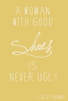 A woman with good shoes is never ugly... how can they be??? and to add to that, I've never met an ugly person in my life. I've decided that they don't exist :)