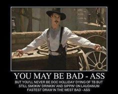 may be bad - ass but you'll never be Doc Holliday dying of TB but still smokin' drinkin' and sippin' on Laudanum. - Tombstone, Val Kilmer as Doc Holliday. Badass Quotes, Funny Quotes, Life Quotes, Funny Memes, Funny Shit, Tv Memes, Hilarious Stuff, Funny Pics, Scott Eastwood
