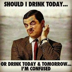 Rowan Atkinson Should I drink today or tomorrow I'm Confused