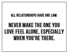 Never make the one you love feel alone, especially when you're there. Relationship advice