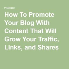 How To Promote Your Blog With Content That Will Grow Your Traffic, Links, and Shares