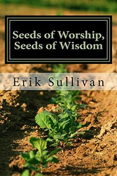 Seeds of Worship, Seeds of Wisdom by Erik Sullivan https://www.amazon.com/dp/B00O4H5I2A/ref=cm_sw_r_pi_dp_x_pUB3xb6NBTH9X -In Seeds of Worship, Seeds of Wisdom, Sullivan shares the wonders of a life lived in Christ. Through poetry, song, testimony, and exhortation, Sullivan praises God in words designed to encourage and build up faith in Him.