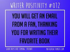 + DAILY WRITER POSITIVITY +  #012 You will get an email from a fan, thanking you for writing their favorite book.  Want more writerly content? Followmaxkirin.tumblr.com!