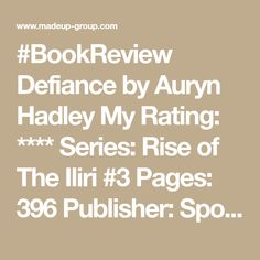 #BookReview Defiance by Auryn Hadley My Rating: **** Series: Rise of The Iliri #3 Pages: 396 Publisher: Spotted Horse Productions Available: 19 August 2016 Genre: Fantasy / Romance / Fiction / Epic Fantasy / Reverse Harem Blurb: HER ONLY CHOICE IS TO CHANGE HER WORLD… Salryc Luxx came to the Black Blades as ignorant of Auryn, Fantasy Romance, Her World, Hadley, Book Review, Fiction, Horse, Change, Black