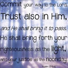 Psalm 37:5-6  Commit your way to the LORD, trust also in Him, and He shall bring it to pass. He shall bring forth your righteousness as the light, and your justice as the noonday.