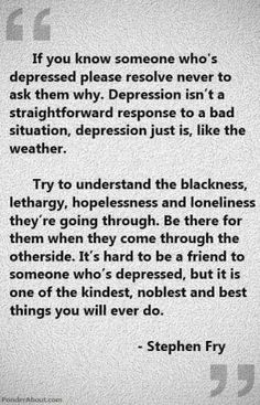 If you know someone who's #depressed please #resolve never to ask them why.... Try to #understand the #blackness, #lethargy, #hopelessness, and #loneliness they're going through.... #StephenFry #MentalHealth #MentalIllness #Depression #Friend #DisabilityNinjas