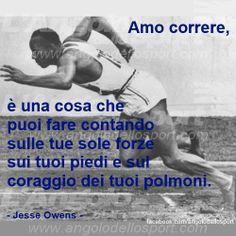 Amo correre, è una cosa che puoi fare contando sulle tue sole forze, sui tuoi piedi e sul coraggio dei tuoi polmoni. (Jesse Owens)  http://on.fb.me/18ScPgL
