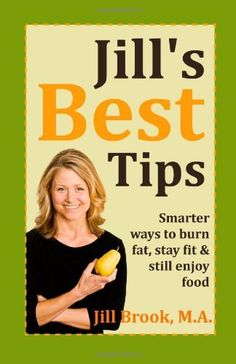 Jill's Best Tips: Smarter ways to burn fat, stay fit & still enjoy food by Jill Brook M.A., http://www.amazon.com/dp/0983094128/ref=cm_sw_r_pi_dp_qmoYpb1KGNREG