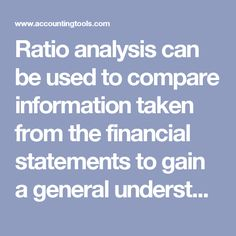 Ratio analysis can be used to compare information taken from the financial statements to gain a general understanding of the results, financial position, and cash flows of a business. This analysis is a useful tool, especially for an outsider such as a credit analyst, lender, or stock analyst. These people need to create a picture of the financial results and position of a business just from its financial statements.