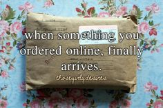 When something you ordered online, finally arrives