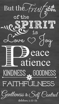 Galatians 5:22-23 KJV But the fruit of the Spirit is love, joy, peace, longsuffering, gentleness, goodness, faith, Meekness, temperance: against such there is no law.