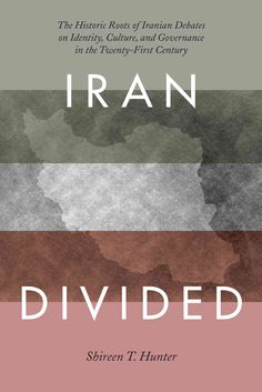 Iran Divided: The Historical Roots of Iranian Debates on Identity, Culture, and Governance in the Twenty-First Ce...