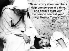 """""""Never worry about numbers. Help one person at a time and always start with the person nearest you."""" Mother Teresa"""