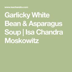 Garlicky White Bean & Asparagus Soup | Isa Chandra Moskowitz