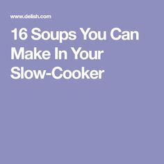 16 Soups You Can Make In Your Slow-Cooker