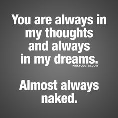 You are always in my thoughts and always in my dreams. Almost always naked. You know the feeling when he or she is always in your thoughts, right? When you just can't stop thinking about him or her. When that person is always in your thoughts and dreams.. And almost always naked ❤ #naughty #fun #quote